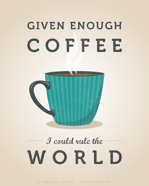 Given enough coffee I could rule the world. Teal kitchen print