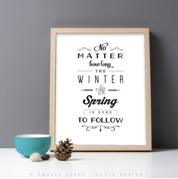No matter how long the winter Spring is sure to follow. Grey inspirational print