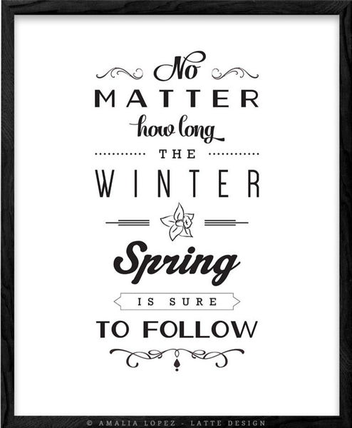 No matter how long the winter Spring is sure to follow. Black and white inspirational print