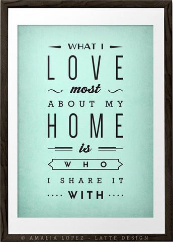 What I love most about my home is who I share it with. Mint love print - Latte Design