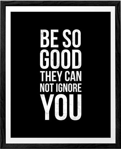 Be so good they can't ignore you. Black and white Inspirational print