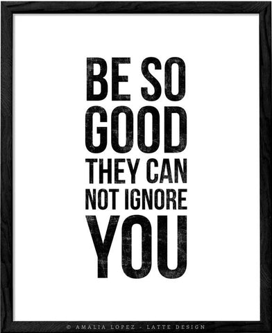 Be so good they can't ignore you. Black and white Inspirational print - Latte Design  - 1