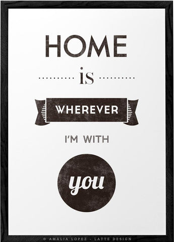 Home is wherever I'm with you. Black and white print