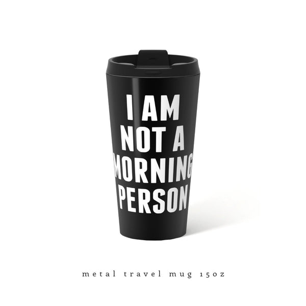 I am not a morning person. Black metal travel mug