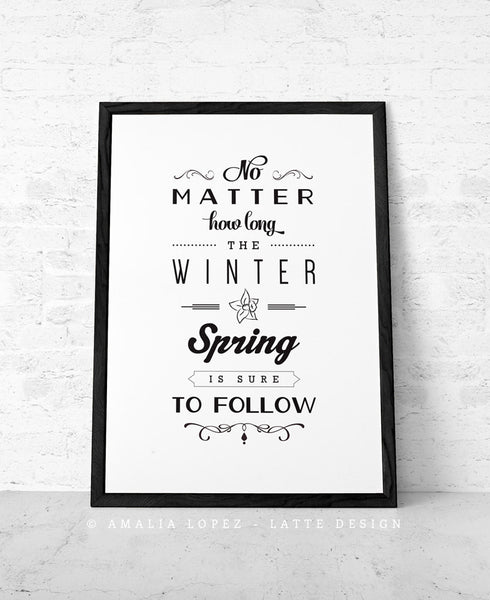 No matter how long the winter Spring is sure to follow. Black and white inspirational print - Latte Design  - 1