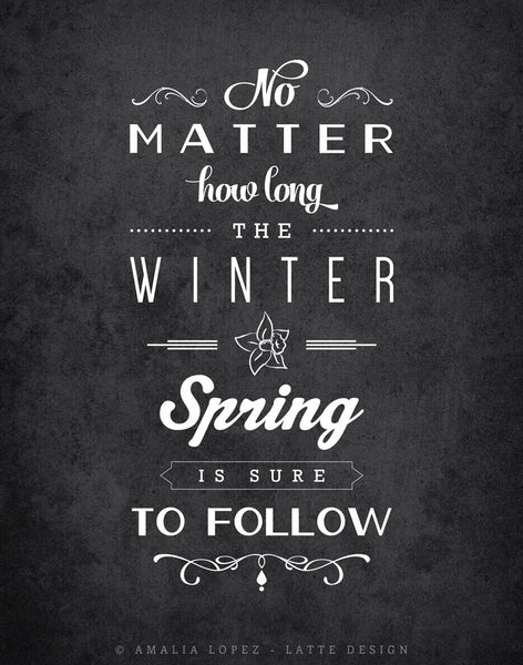 No matter how long the winter Spring is sure to follow. Black and white inspirational print - Latte Design  - 2