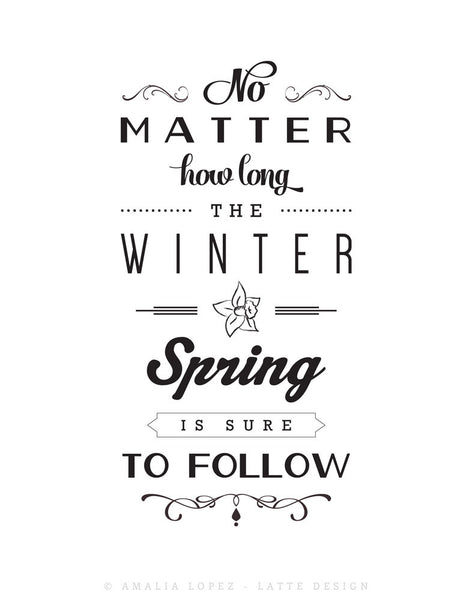 No matter how long the winter Spring is sure to follow. Black and white inspirational print - Latte Design  - 5
