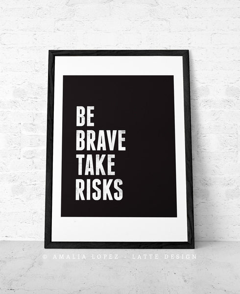 Be brave take risks. Black and white Motivational print - Latte Design  - 1
