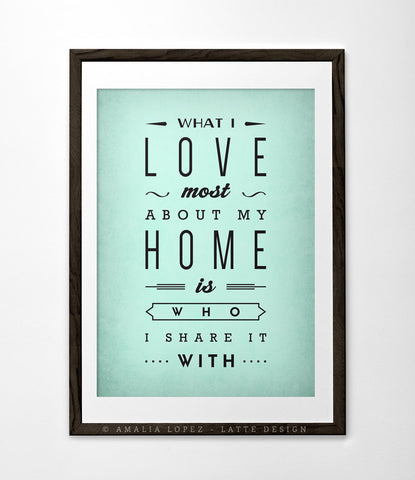 What I love most about my home is who I share it with. Mint print - Latte Design  - 1