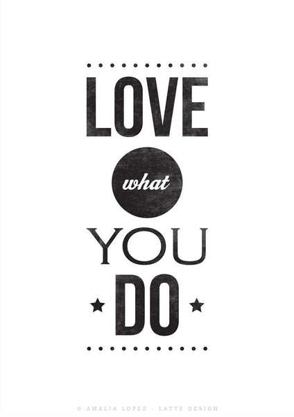 Love what you do. Black and white typography print - Latte Design  - 2