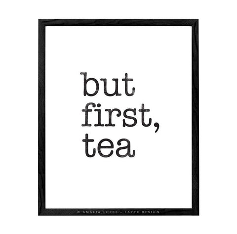 But first tea. Black and white typography print - Latte Design  - 1