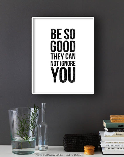 Be so good they can't ignore you. Black and white Inspirational print - Latte Design  - 4
