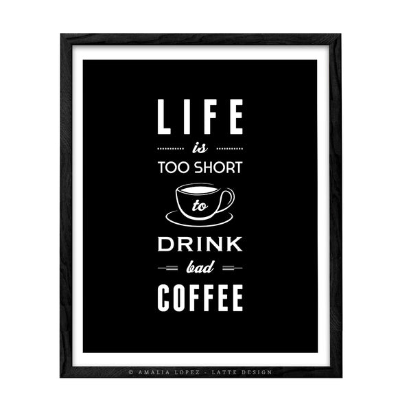 Life is too short to drink bad coffee. Black and white typography print