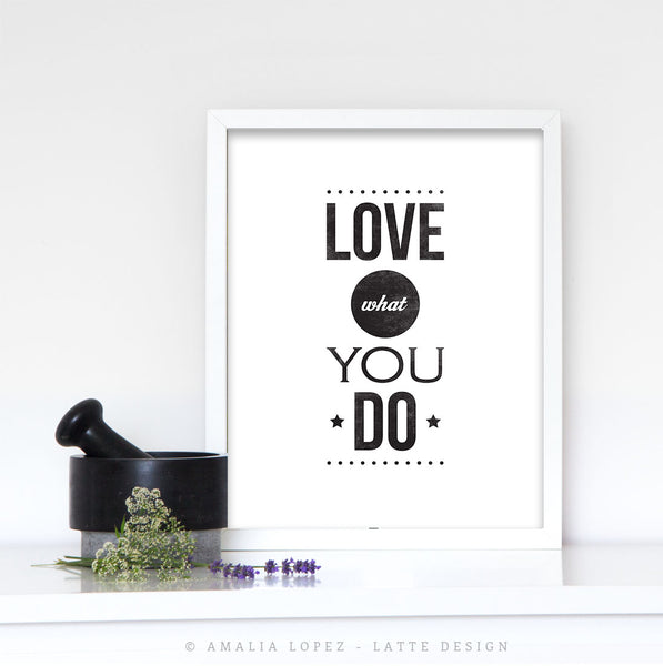 Love what you do. Black and white typography print