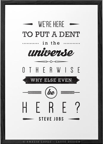 We're here to put a dent in the universe... Steve Jobs quote. Black and white print