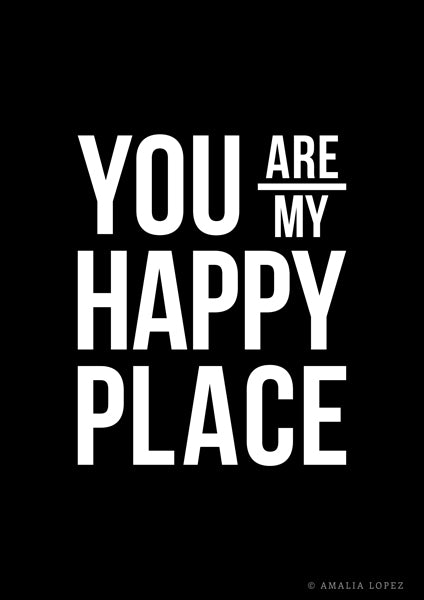 You are my happy place. Black love print