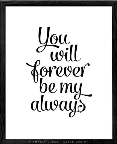 You will forever be my always print. Black and white love print - Latte Design  - 1