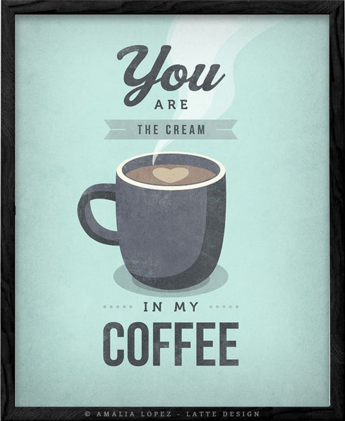 You are the cream in my coffee. Mint print