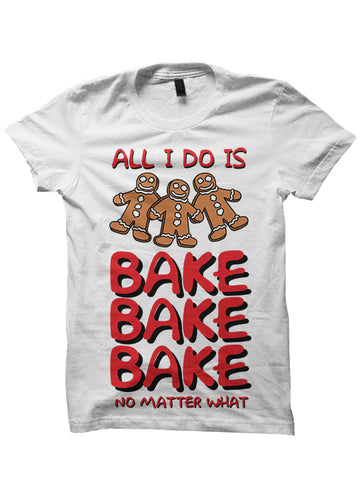 ALL I DO IS BAKE BAKE BAKE NO MATTER WHAT - CHRISTMAS T-SHIRT