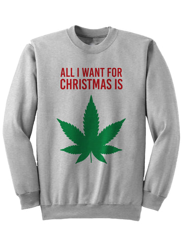 All I Want For Christmas Is Weed - Christmas Sweatshirt