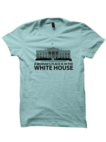 A WOMAN'S PLACE IS IN THE WHITE HOUSE T-SHIRTS