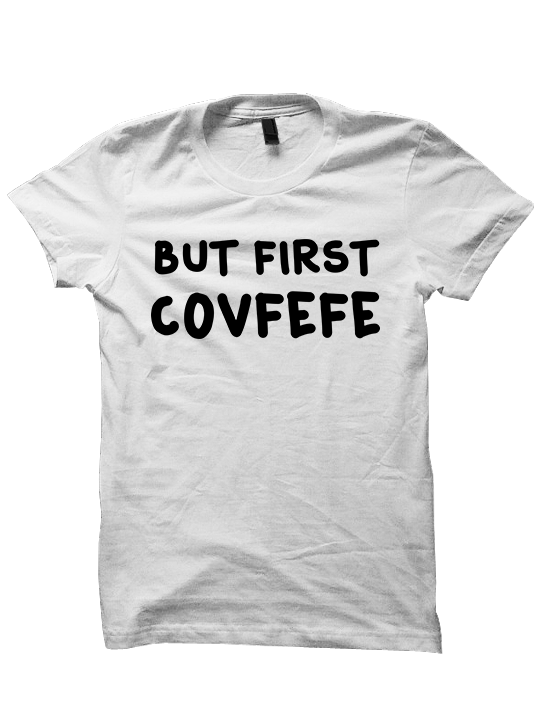 But First COVFEFE T-SHIRTS
