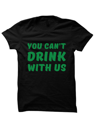 St. Patrick's Day T-shirt - YOU CAN'T DRINK WITH US