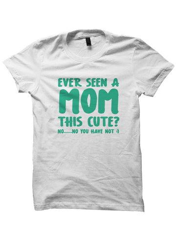 EVER SEEN A MOM THIS CUTE? T-SHIRT