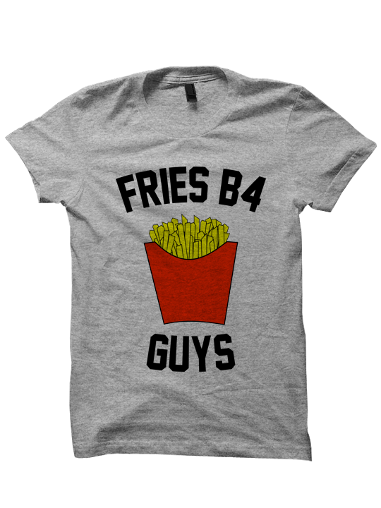 FRIES B4 GUYS T-SHIRT