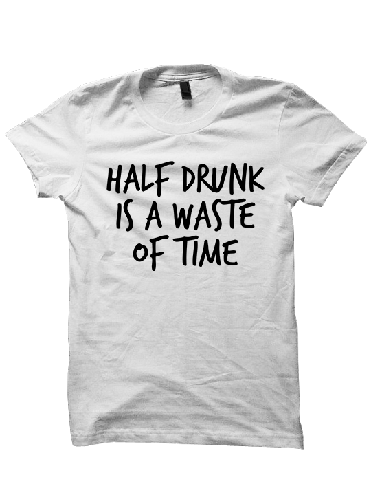 HALF DRUNK IS A WASTE OF TIME T-Shirt