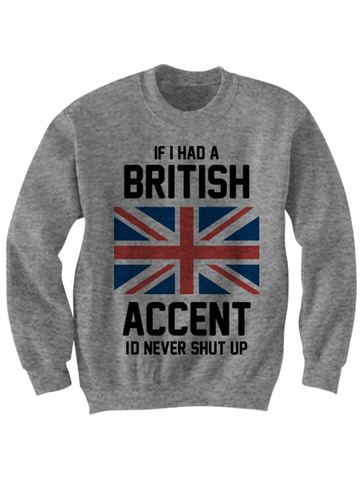 IF I HAD A BRITISH ACCENT I'D NEVER STOP TALKING SWEATSHIRT