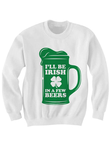 I'll Be Irish In A Few Beers Sweatshirt