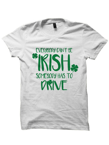 Everybody Can't Be Irish Somebody Has To Drive St. Patrick's Day T-Shirt
