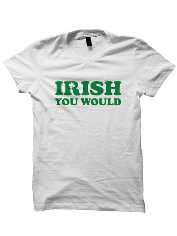 St. Patrick's Day T-shirt - IRISH YOU WOULD