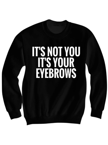 IT'S NOT YOU IT'S YOUR EYEBROWS SWEATSHIRT