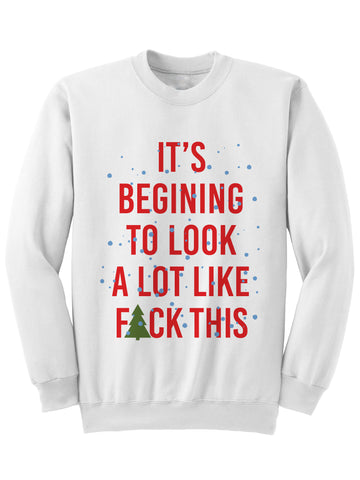 ITS BEGINNING TO LOOK A LOT LIKE FUCK THIS - CHRISTMAS SWEATSHIRT