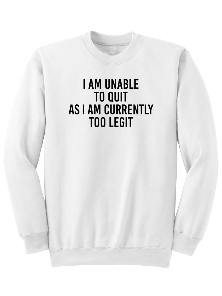 I AM UNABLE TO QUIT AS I AM TOO LEGIT - Sweatshirt