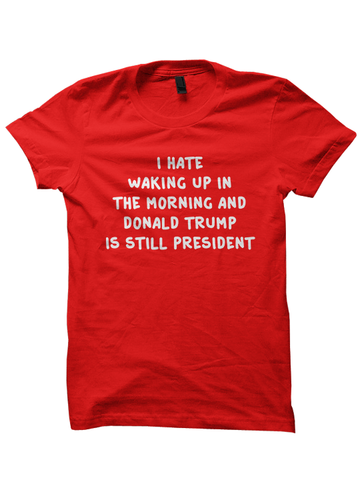 I Hate Waking Up In The Morning And Donald Trump Is Still President T-Shirt