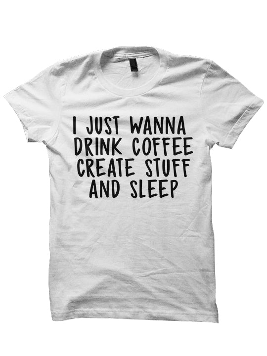 I Just Wanna Drink Coffee And Create Stuff T-SHIRT