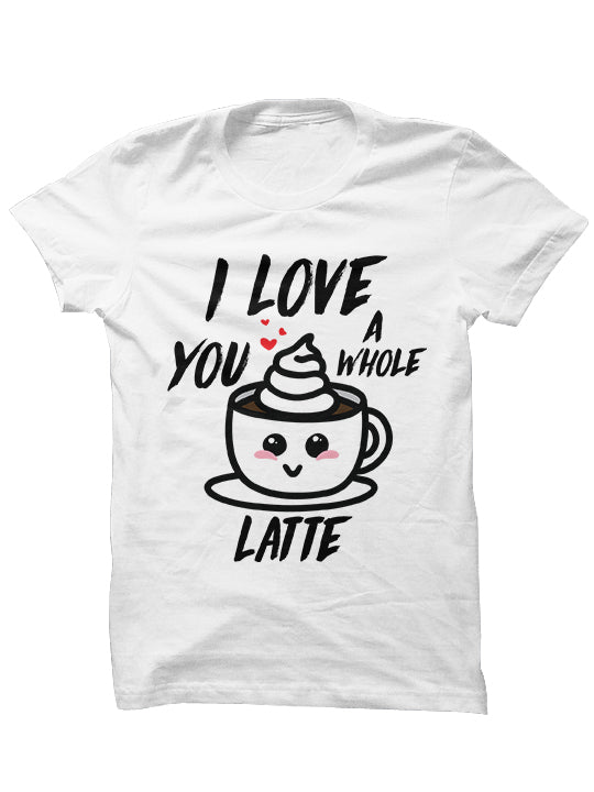 I LOVE YOU A WHOLE LATTE - T-shirt
