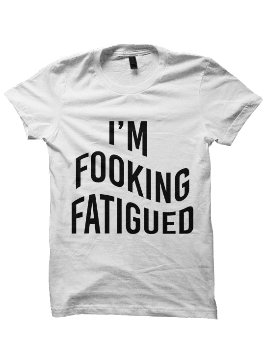 I'M FOOKING FATIGUED T-SHIRTS