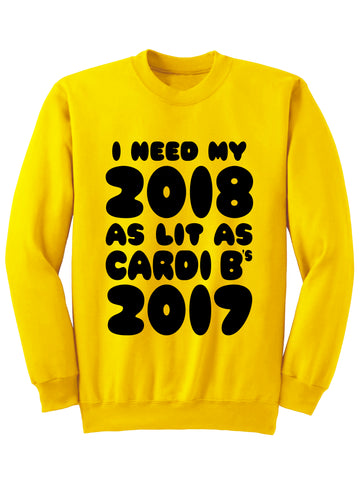 I NEED MY 2018 AS LIT AS CARDI B'S 2017 - Sweatshirt