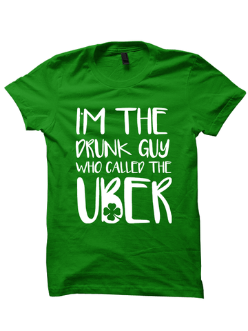 I'm The Drunk Guy Who Ordered The Uber - St. Patrick's Day T-shirt