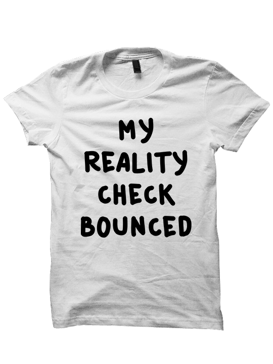 My Reality Check Bounced T-Shirt