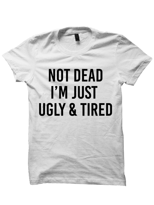 NOT DEAD Just Ugly and Tired T-SHIRTS