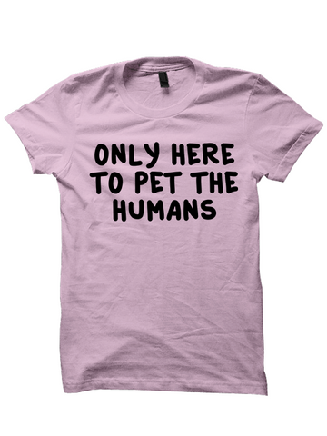 ONLY HERE TO PET THE HUMANS T-Shirt