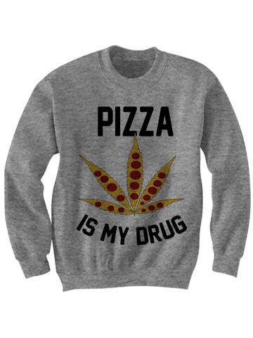 PIZZA IS MY DRUG SWEATSHIRT