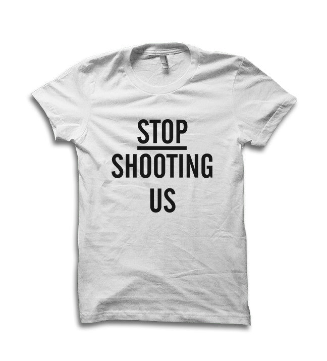 Stop Shooting Us Shirt