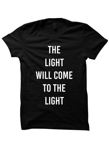THE LIGHT WILL COME TO THE LIGHT T-shirt