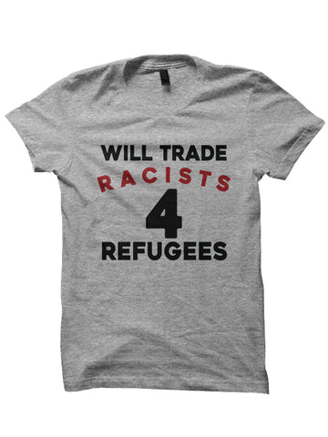 WILL TRADE RACIST 4 REFUGEES T-SHIRT